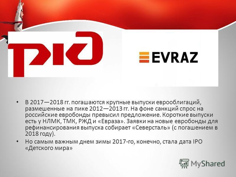 В 20172018 гг. погашаются крупные выпуски еврооблигаций, размешенные на пике 20122013 гг. На фоне санкций спрос на российские евробонды превысил предложение. Короткие выпуски есть у НЛМК, ТМК, РЖД и «Евраза». Заявки на новые евробонды для рефинансиро