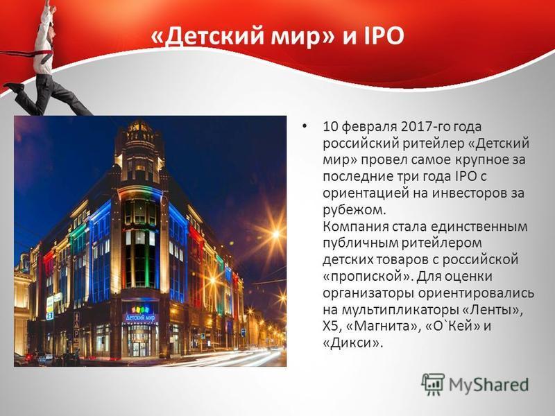 «Детский мир» и IPO 10 февраля 2017-го года российский ритейлер «Детский мир» провел самое крупное за последние три года IPO с ориентацией на инвесторов за рубежом. Компания стала единственным публичным ритейлером детских товаров с российской «пропис