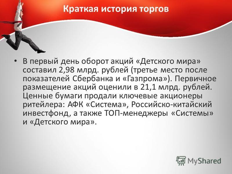 Краткая история торгов В первый день оборот акций «Детского мира» составил 2,98 млрд. рублей (третье место после показателей Сбербанка и «Газпрома»). Первичное размещение акций оценили в 21,1 млрд. рублей. Ценные бумаги продали ключевые акционеры рит