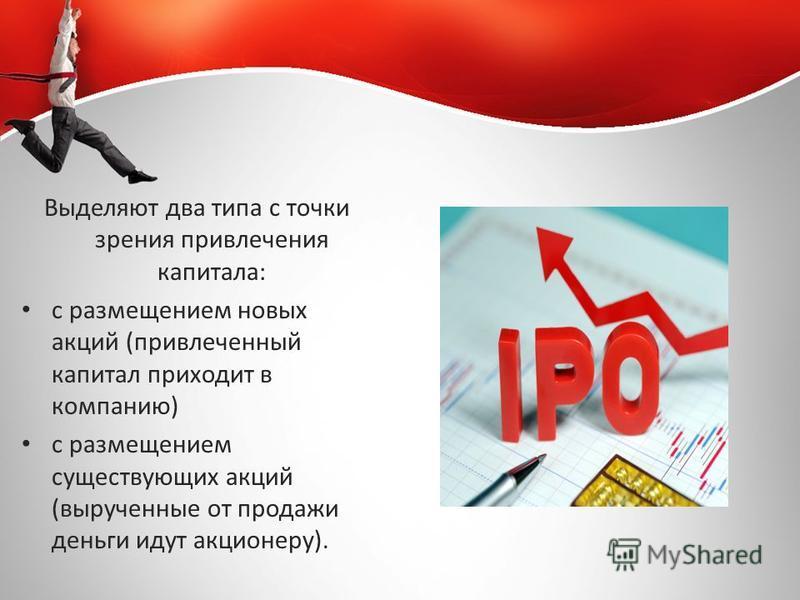 Выделяют два типа с точки зрения привлечения капитала: с размещением новых акций (привлеченный капитал приходит в компанию) с размещением существующих акций (вырученные от продажи деньги идут акционеру).