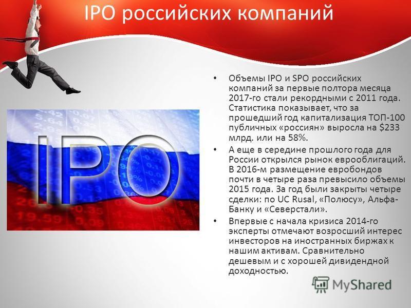 IPO российских компаний Объемы IPO и SPO российских компаний за первые полтора месяца 2017-го стали рекордными с 2011 года. Статистика показывает, что за прошедший год капитализация ТОП-100 публичных «россиян» выросла на $233 млрд. или на 58%. А еще