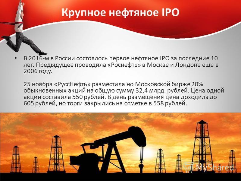 Крупное нефтяное IPO В 2016-м в России состоялось первое нефтяное IPO за последние 10 лет. Предыдущее проводила «Роснефть» в Москве и Лондоне еще в 2006 году. 25 ноября «Русс Нефть» разместила но Московской бирже 20% обыкновенных акций на общую сумму