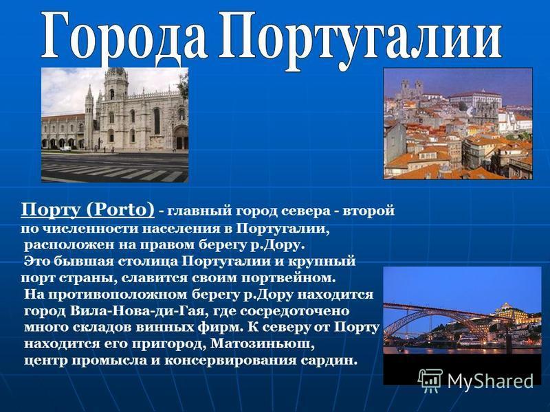 Порту (Porto) - главный город севера - второй по численности населения в Португалии, расположен на правом берегу р.Дору. Это бывшая столица Португалии и крупный порт страны, славится своим портвейном. На противоположном берегу р.Дору находится город