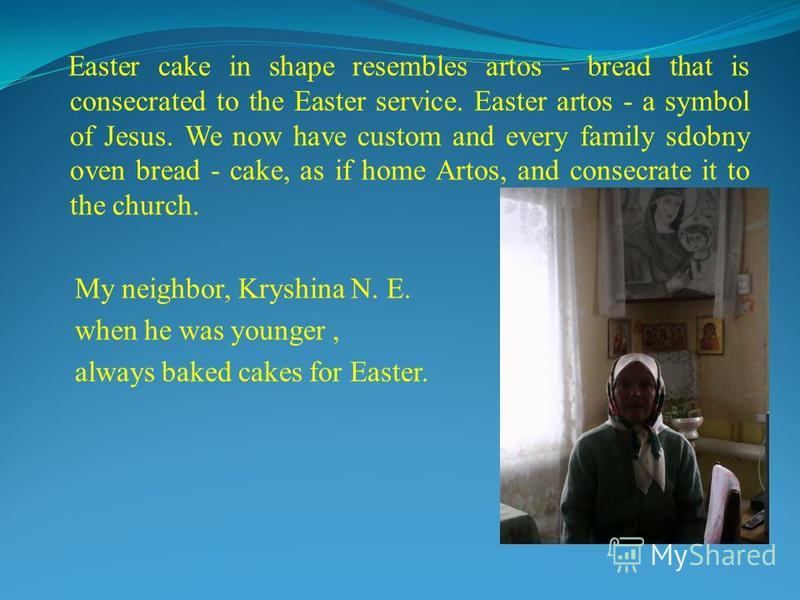 Easter cake in shape resembles artos - bread that is consecrated to the Easter service. Easter artos - a symbol of Jesus. We now have custom and every family sdobny oven bread - cake, as if home Artos, and consecrate it to the church. My neighbor, Kr