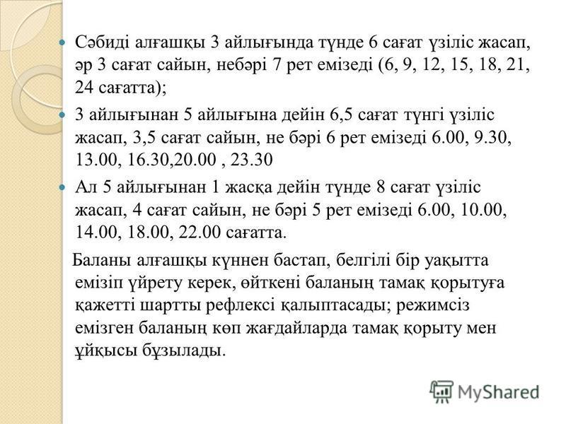 Сәбиді алғашқы 3 файлығында түнде 6 сағат үзіліс жасап, әр 3 сағат сайтын, небәрі 7 лет емізеді (6, 9, 12, 15, 18, 21, 24 сағатта); 3 файлығынан 5 файлығына дейін 6,5 сағат түнгі үзіліс жасап, 3,5 сағат сайтын, не бәрі 6 лет емізеді 6.00, 9.30, 13.00