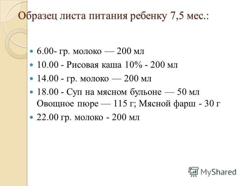 Образец листа питания ребенку 7,5 мес.: 6.00- гр. молоко 200 мл 10.00 - Рисовая каша 10% - 200 мл 14.00 - гр. молоко 200 мл 18.00 - Суп на мясном бульоне 50 мл Овощное пюре 115 г; Мясной фарш - 30 г 22.00 гр. молоко - 200 мл