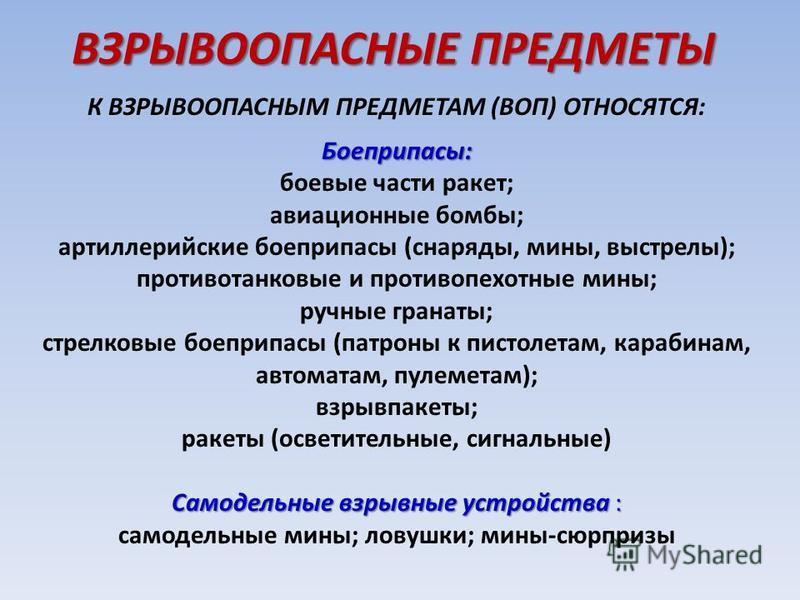 ВЗРЫВООПАСНЫЕ ПРЕДМЕТЫ К ВЗРЫВООПАСНЫМ ПРЕДМЕТАМ (ВОП) ОТНОСЯТСЯ:Боеприпасы: боевые части ракет; авиационные бомбы; артиллерийские боеприпасы (снаряды, мины, выстрелы); противотанковые и противопехотные мины; ручные гранаты; стрелковые боеприпасы (па