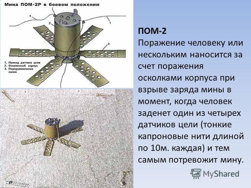 ПОМ-2 Поражение человеку или нескольким наносится за счет поражения осколками корпуса при взрыве заряда мины в момент, когда человек заденет один из четырех датчиков цели (тонкие капроновые нити длиной по 10 м. каждая) и тем самым потревожит мину.