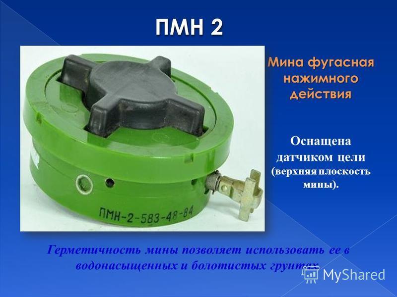 ПМН 2 Мина фугасная нажимного действия Герметичность мины позволяет использовать ее в водонасыщенных и болотистых грунтах. Оснащена датчиком цели (верхняя плоскость мины).