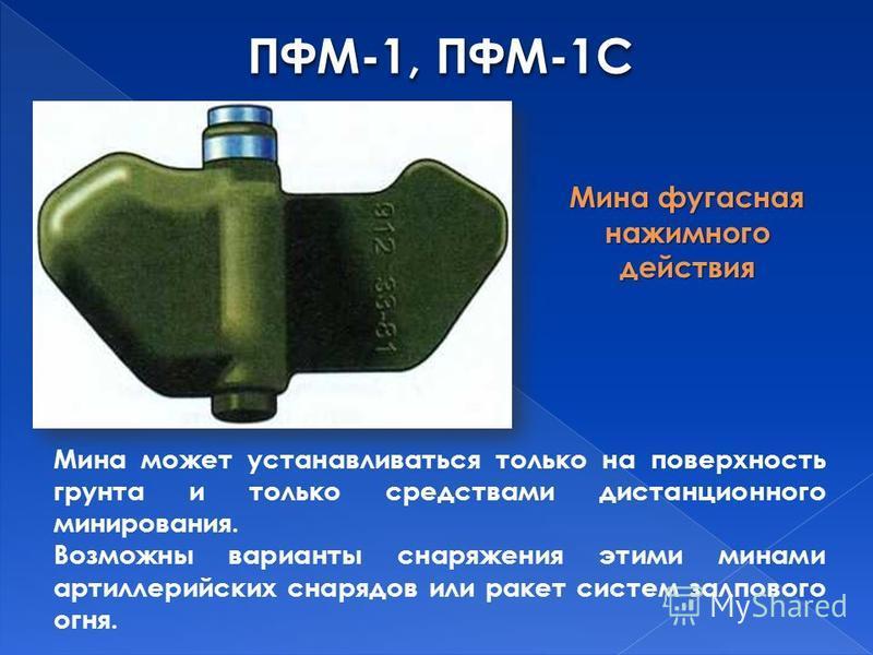 ПФМ-1, ПФМ-1С Мина фугасная нажимного действия Мина может устанавливаться только на поверхность грунта и только средствами дистанционного минирования. Возможны варианты снаряжения этими минами артиллерийских снарядов или ракет систем залпового огня.