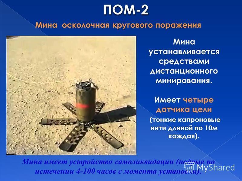 ПОМ-2ПОМ-2 Мина осколочная кругового поражения Мина устанавливается средствами дистанционного минирования. Имеет четыре датчика цели (тонкие капроновые нити длиной по 10 м каждая). Мина имеет устройство самоликвидации (подрыв по истечении 4-100 часов