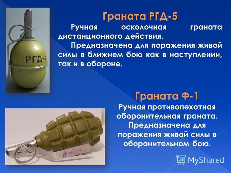 Граната РГД-5 Ручная осколочная граната дистанционного действия. Предназначена для поражения живой силы в ближнем бою как в наступлении, так и в обороне. Граната Ф-1 Ручная противопехотная оборонительная граната. Предназначена для поражения живой сил