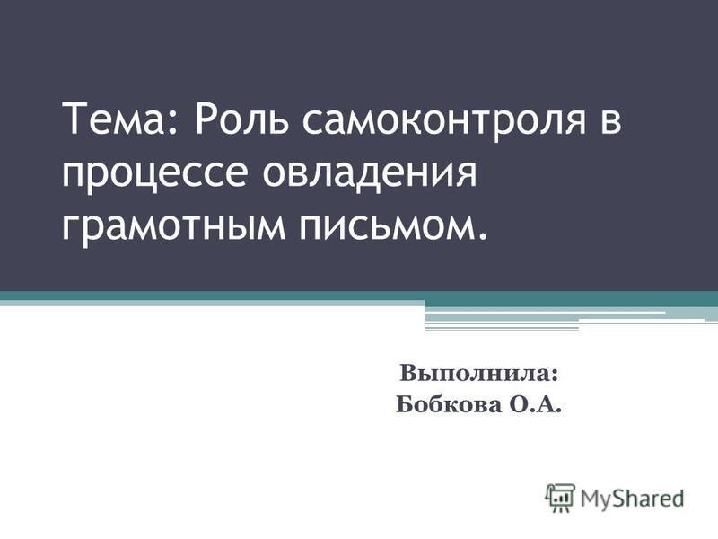 Тема: Роль самоконтроля в процессе овладения грамотным письмом. Выполнила: Бобкова О.А.
