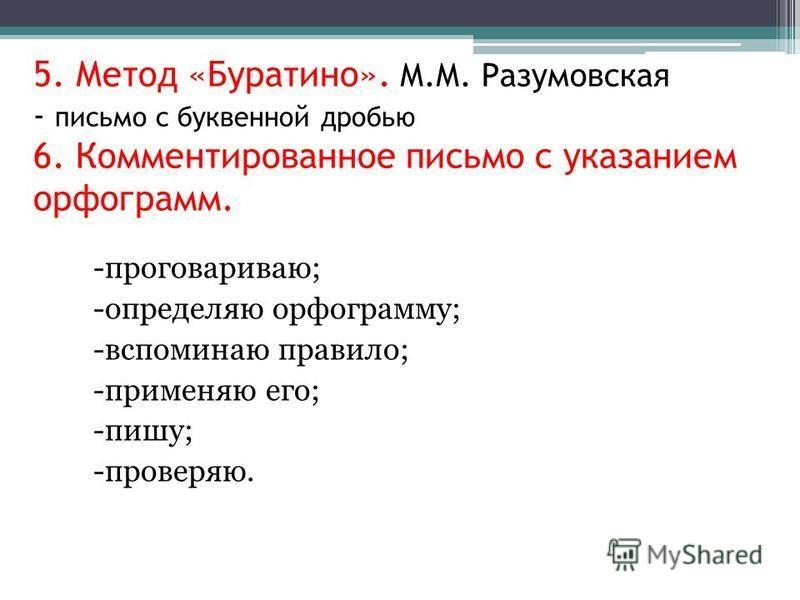 5. Метод «Буратино». М.М. Разумовская - письмо с буквенной дробью 6. Комментированное письмо с указанием орфограмм. -проговариваю; -определяю орфограмму; -вспоминаю правило; -применяю его; -пишу; -проверяю.