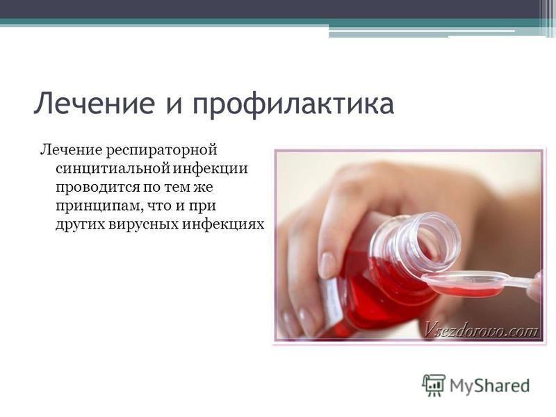 Лечение и профилактика Лечение респираторной синцитиальной инфекции проводится по тем же принципам, что и при других вирусных инфекциях