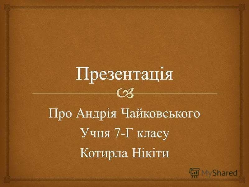 Про Андрія Чайковського Учня 7- Г класу Котирла Нікіти