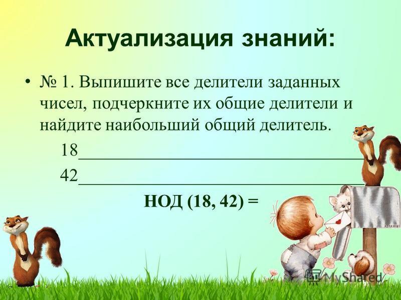 Актуализация знаний: 1. Выпишите все делители заданных чисел, подчеркните их общие делители и найдите наибольший общий делитель. 18________________________________ 42________________________________ НОД (18, 42) =