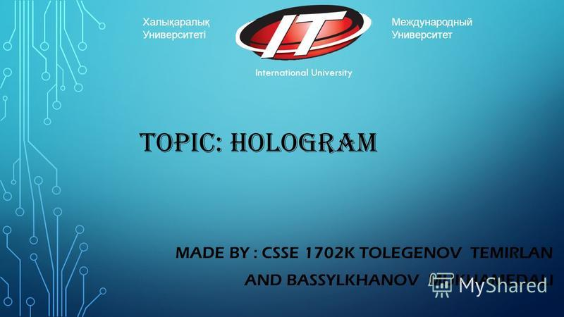 TOPIC: HOLOGRAM MADE BY : CSSE 1702K TOLEGENOV TEMIRLAN AND BASSYLKHANOV MUKHAMEDALI International University Международный Университет Халықаралық Университеті