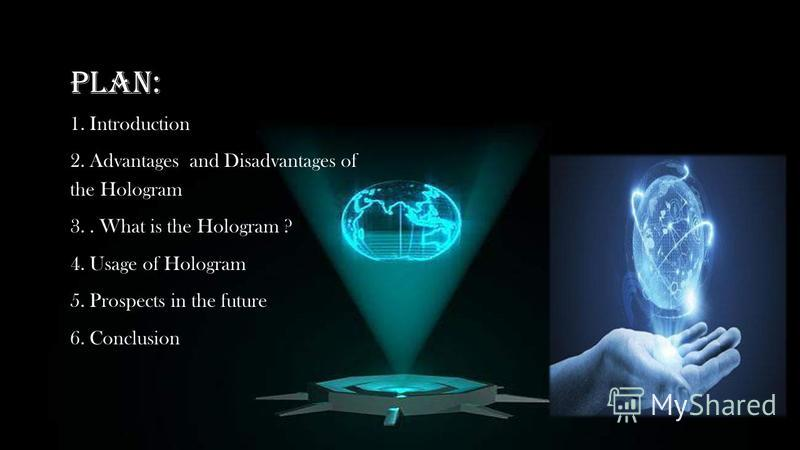 PLAN: 1. Introduction 2. Advantages and Disadvantages of the Hologram 3.. What is the Hologram ? 4. Usage of Hologram 5. Prospects in the future 6. Conclusion
