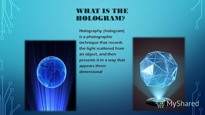 WHAT IS THE HOLOGRAM? Holography (hologram) is a photographic technique that records the light scattered from an object, and then presents it in a way that appears three- dimensional.
