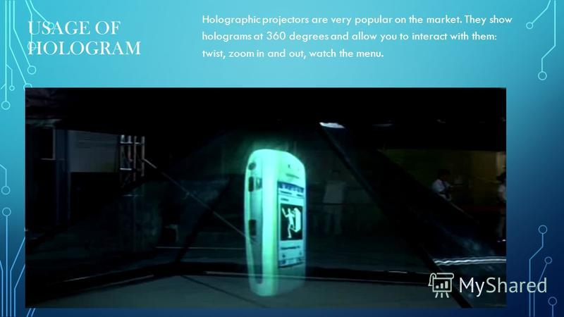 USAGE OF HOLOGRAM Holographic projectors are very popular on the market. They show holograms at 360 degrees and allow you to interact with them: twist, zoom in and out, watch the menu.
