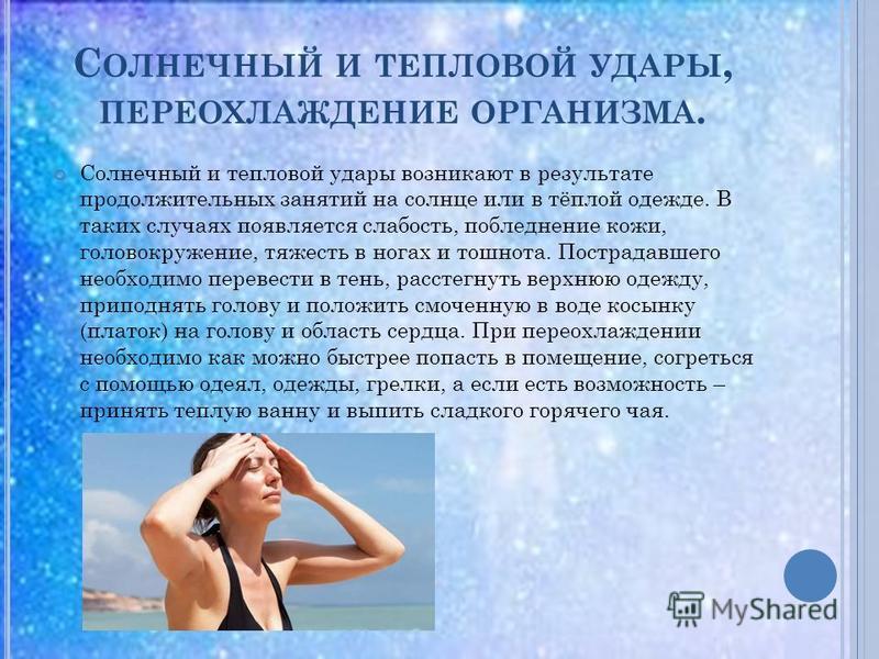 С ОЛНЕЧНЫЙ И ТЕПЛОВОЙ УДАРЫ, ПЕРЕОХЛАЖДЕНИЕ ОРГАНИЗМА. Солнечный и тепловой удары возникают в результате продолжительных занятий на солнце или в тёплой одежде. В таких случаях появляется слабость, побледнение кожи, головокружение, тяжесть в ногах и т