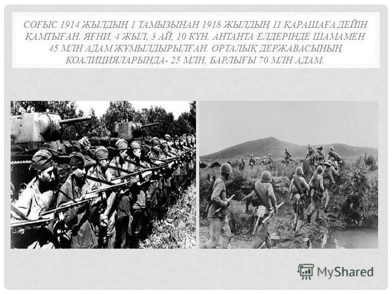 СОҒЫС 1914 ЖЫЛДЫҢ 1 ТАМЫЗЫНАН 1918 ЖЫЛДЫҢ 11 ҚАРАШАҒА ДЕЙІН ҚАМТЫҒАН. ЯҒНИ, 4 ЖЫЛ, 3 АЙ, 10 КҮН. АНТАНТА ЕЛДЕРІНДЕ ШАМАМЕН 45 МЛН АДАМ ЖҰМЫЛДЫРЫЛҒАН. ОРТАЛЫҚ ДЕРЖАВАСЫНЫҢ КОАЛИЦИЯЛАРЫНДА- 25 МЛН, БАРЛЫҒЫ 70 МЛН АДАМ.