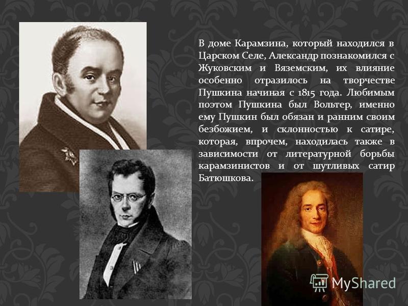 В доме Карамзина, который находился в Царском Селе, Александр познакомился с Жуковским и Вяземским, их влияние особенно отразилось на творчестве Пушкина начиная с 1815 года. Любимым поэтом Пушкина был Вольтер, именно ему Пушкин был обязан и ранним св