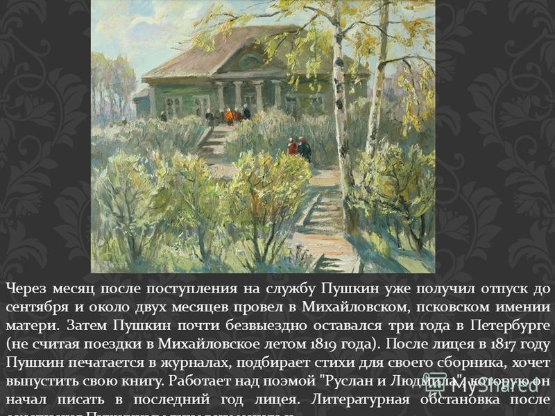 Через месяц после поступления на службу Пушкин уже получил отпуск до сентября и около двух месяцев провел в Михайловском, псковском имении матери. Затем Пушкин почти безвыездно оставался три года в Петербурге ( не считая поездки в Михайловское летом