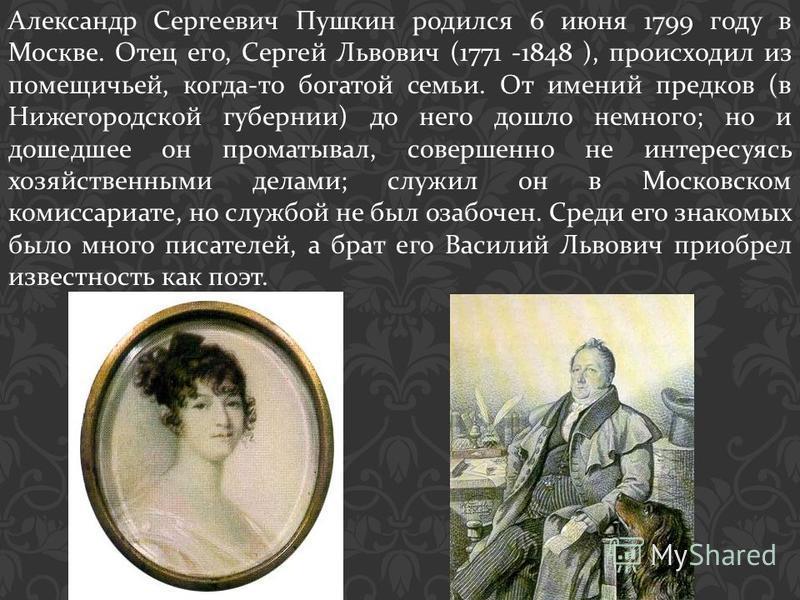 Александр Сергеевич Пушкин родился 6 июня 1799 году в Москве. Отец его, Сергей Львович (1771 -1848 ), происходил из помещичьей, когда - то богатой семьи. От имений предков ( в Нижегородской губернии ) до него дошло немного ; но и дошедшее он проматыв