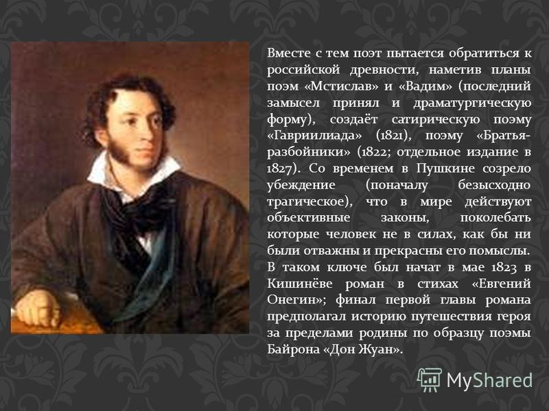 Вместе с тем поэт пытается обратиться к российской древности, наметив планы поэм « Мстислав » и « Вадим » ( последний замысел принял и драматургическую форму ), создаёт сатирическую поэму « Гавриилиада » (1821), поэму « Братья - разбойники » (1822; о