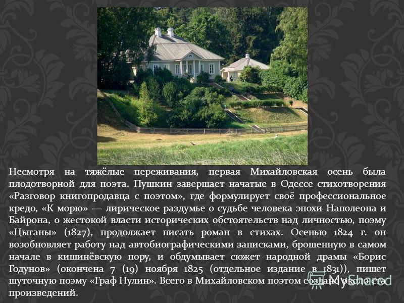 Несмотря на тяжёлые переживания, первая Михайловская осень была плодотворной для поэта. Пушкин завершает начатые в Одессе стихотворения « Разговор книгопродавца с поэтом », где формулирует своё профессиональное кредо, « К морю » лирическое раздумье о