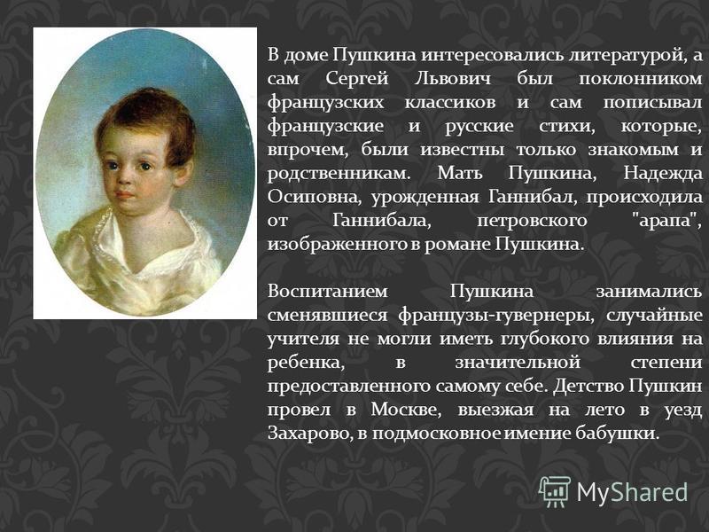В доме Пушкина интересовались литературой, а сам Сергей Львович был поклонником французских классиков и сам пописывал французские и русские стихи, которые, впрочем, были известны только знакомым и родственникам. Мать Пушкина, Надежда Осиповна, урожде