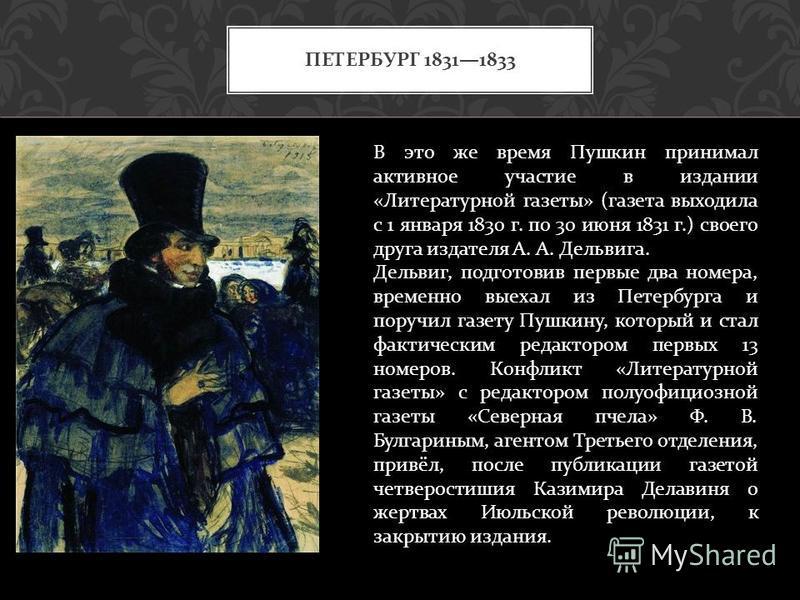 ПЕТЕРБУРГ 18311833 В это же время Пушкин принимал активное участие в издании « Литературной газеты » ( газета выходила с 1 января 1830 г. по 30 июня 1831 г.) своего друга издателя А. А. Дельвига. Дельвиг, подготовив первые два номера, временно выехал