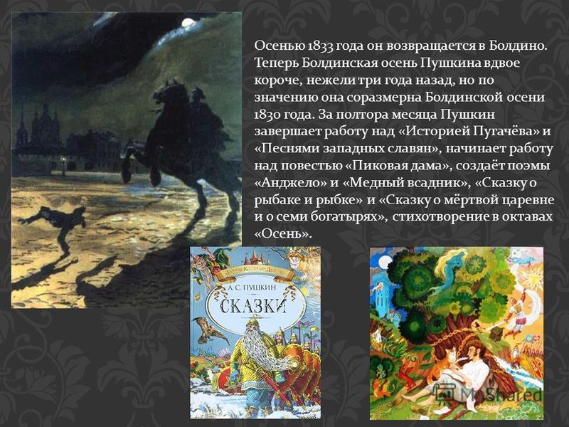 Осенью 1833 года он возвращается в Болдино. Теперь Болдинская осень Пушкина вдвое короче, нежели три года назад, но по значению она соразмерна Болдинской осени 1830 года. За полтора месяца Пушкин завершает работу над « Историей Пугачёва » и « Песнями