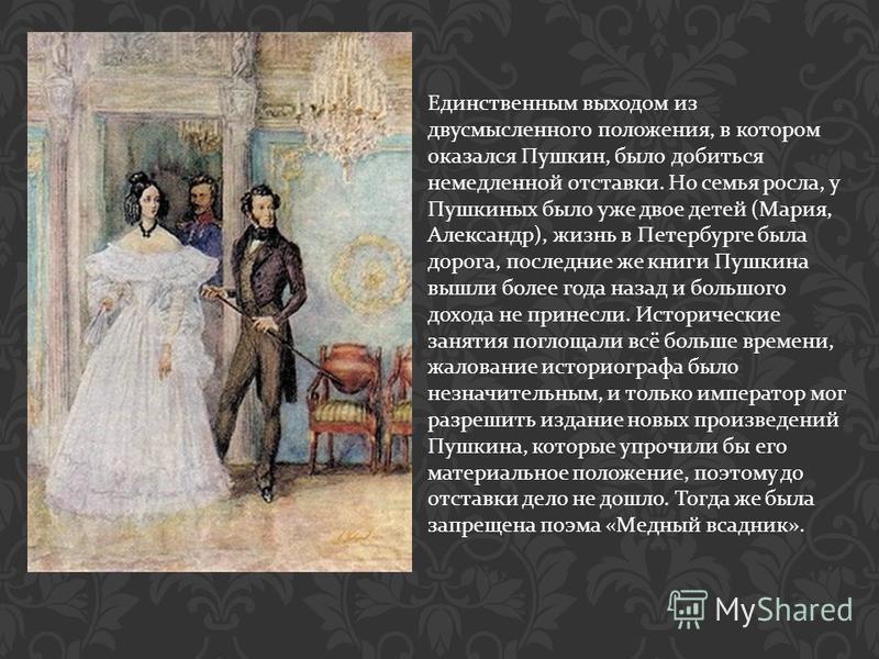 Единственным выходом из двусмысленного положения, в котором оказался Пушкин, было добиться немедленной отставки. Но семья росла, у Пушкиных было уже двое детей ( Мария, Александр ), жизнь в Петербурге была дорога, последние же книги Пушкина вышли бол