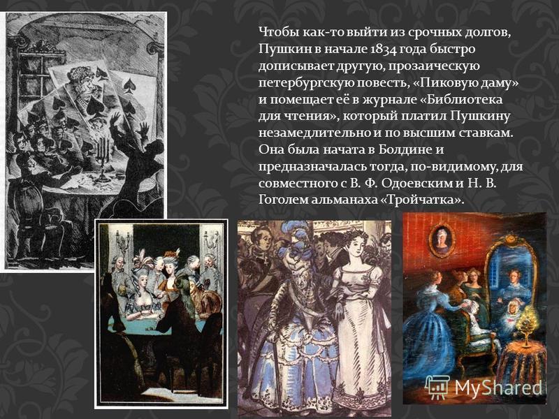 Чтобы как - то выйти из срочных долгов, Пушкин в начале 1834 года быстро дописывает другую, прозаическую петербургскую повесть, « Пиковую даму » и помещает её в журнале « Библиотека для чтения », который платил Пушкину незамедлительно и по высшим ста