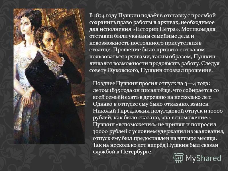 В 1834 году Пушкин подаёт в отставку с просьбой сохранить право работы в архивах, необходимое для исполнения « Истории Петра ». Мотивом для отставки были указаны семейные дела и невозможность постоянного присутствия в столице. Прошение было принято с