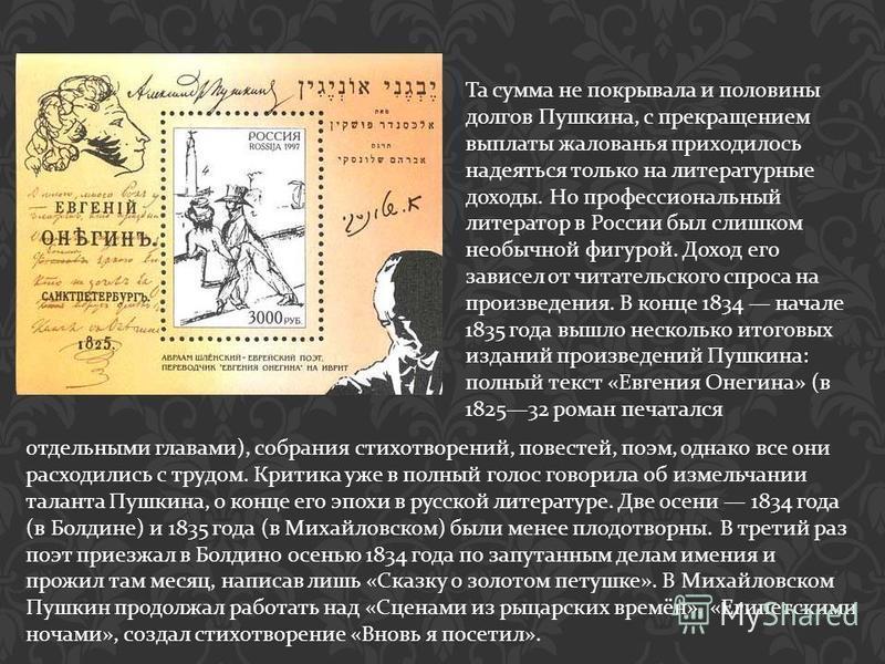 Та сумма не покрывала и половины долгов Пушкина, с прекращением выплаты жалованья приходилось надеяться только на литературные доходы. Но профессиональный литератор в России был слишком необычной фигурой. Доход его зависел от читательского спроса на