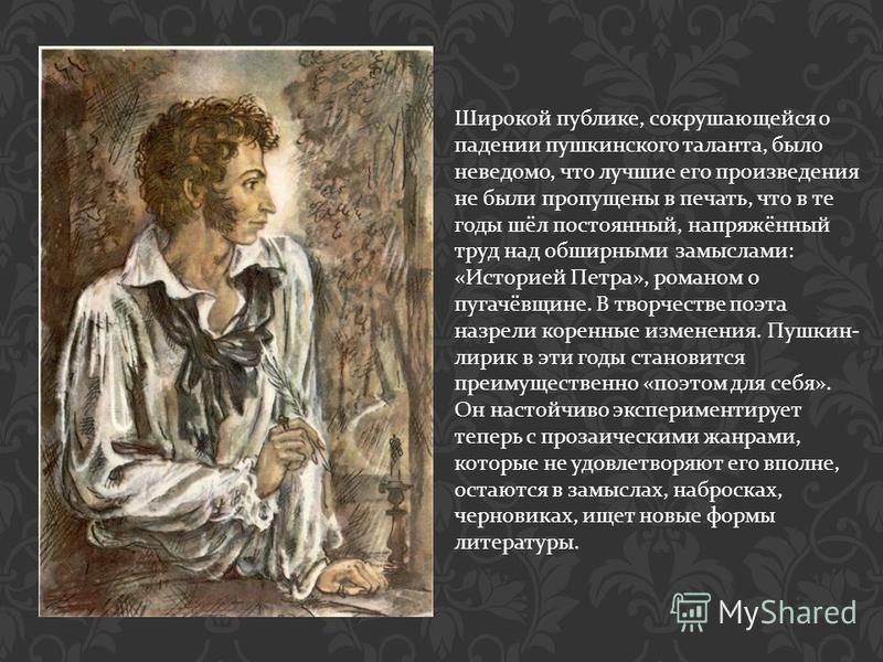 Широкой публике, сокрушающейся о падении пушкинского таланта, было неведомо, что лучшие его произведения не были пропущены в печать, что в те годы шёл постоянный, напряжённый труд над обширными замыслами : « Историей Петра », романом о пугачёвщине. В