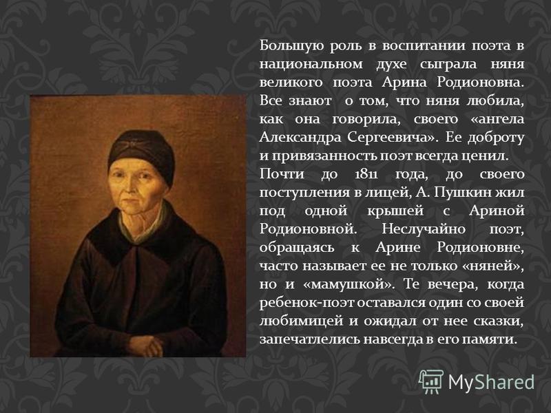 Большую роль в воспитании поэта в национальном духе сыграла няня великого поэта Арина Родионовна. Все знают о том, что няня любила, как она говорила, своего « ангела Александра Сергеевича ». Ее доброту и привязанность поэт всегда ценил. Почти до 1811