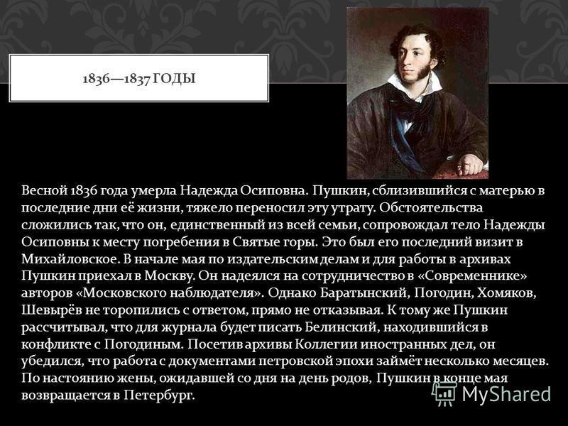 18361837 ГОДЫ Весной 1836 года умерла Надежда Осиповна. Пушкин, сблизившийся с матерью в последние дни её жизни, тяжело переносил эту утрату. Обстоятельства сложились так, что он, единственный из всей семьи, сопровождал тело Надежды Осиповны к месту