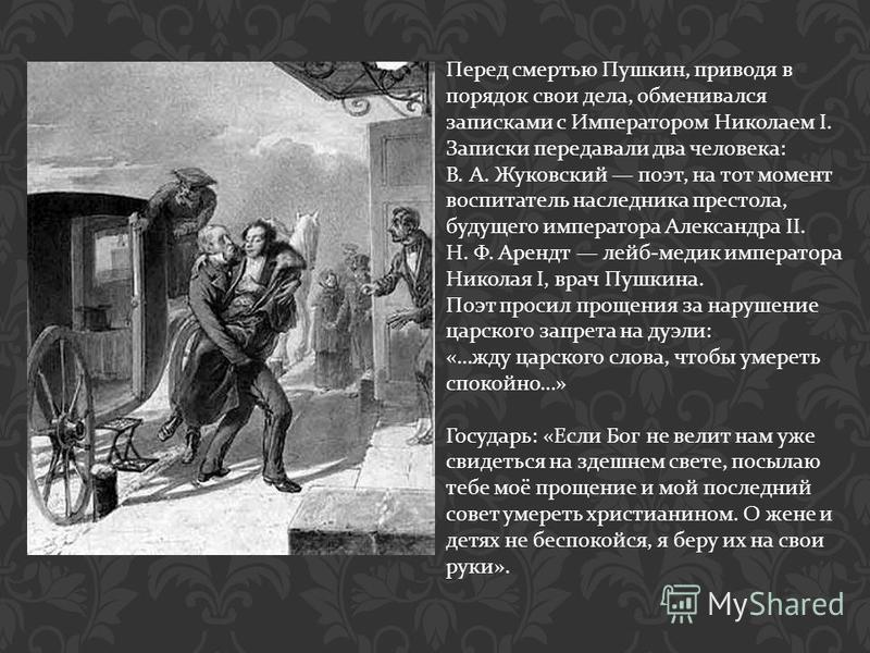 Перед смертью Пушкин, приводя в порядок свои дела, обменивался записками с Императором Николаем I. Записки передавали два человека : В. А. Жуковский поэт, на тот момент воспитатель наследника престола, будущего императора Александра II. Н. Ф. Арендт
