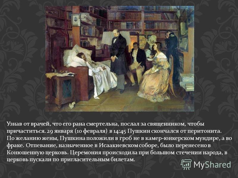 Узнав от врачей, что его рана смертельна, послал за священником, чтобы причаститься. 29 января (10 февраля ) в 14:45 Пушкин скончался от перитонита. По желанию жены, Пушкина положили в гроб не в камер - юнкерском мундире, а во фраке. Отпевание, назна