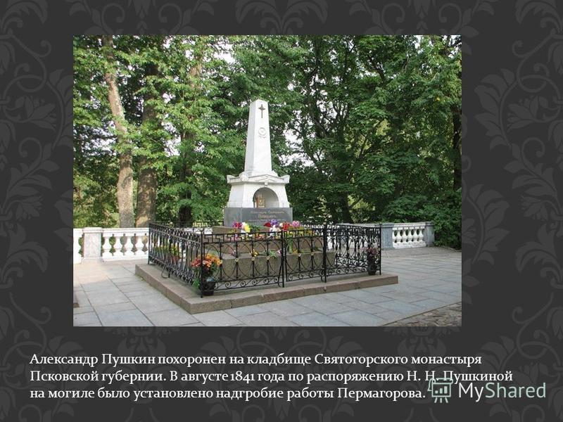 Александр Пушкин похоронен на кладбище Святогорского монастыря Псковской губернии. В августе 1841 года по распоряжению Н. Н. Пушкиной на могиле было установлено надгробие работы Пермагорова.