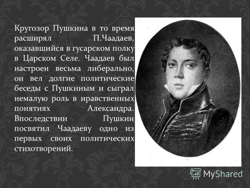 Кругозор Пушкина в то время расширял П. Чаадаев, оказавшийся в гусарском полку в Царском Селе. Чаадаев был настроен весьма либерально, он вел долгие политические беседы с Пушкиным и сыграл немалую роль в нравственных понятиях Александра. Впоследствии