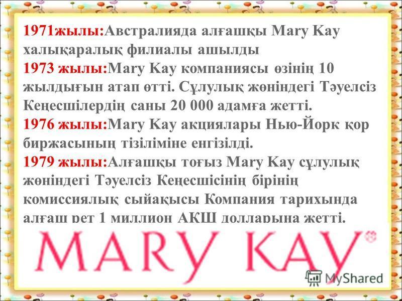 1971жылы:Австралияда алғашқы Mary Kay халықаралық филиалы ашылды 1973 жылы:Mary Kay компаниясы өзінің 10 жылдығын атап өтті. Сұлулық жөніндегі Тәуелсіз Кеңесшілердің саны 20 000 адамға жетті. 1976 жылы:Mary Kay акциялары Нью-Йорк қор биржасының тізіл