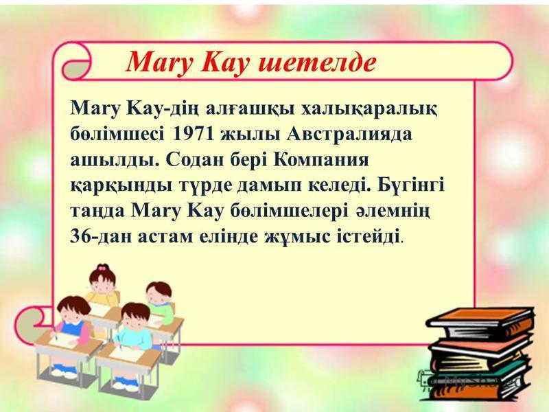 Mary Kay шетелде Mary Kay-дің алғашқы халықаралық бөлімшесі 1971 жылы Австралияда ашылды. Содан бері Компания қарқынды түрде дамып келеді. Бүгінгі таңда Mary Kay бөлімшелері әлемнің 36-дан астам елінде жұмыс істейді.
