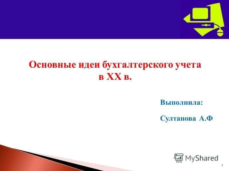 1 Основные идеи бухгалтерского учета в ХХ в. Выполнила: Султанова А.Ф