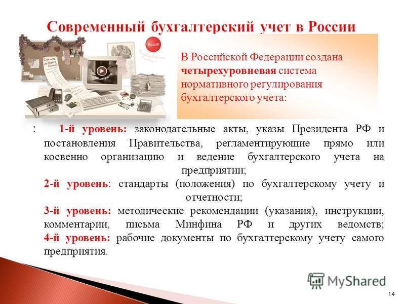 14 : 1-й уровень: законодательные акты, указы Президента РФ и постановления Правительства, регламентирующие прямо или косвенно организацию и ведение бухгалтерского учета на предприятии; 2-й уровень: стандарты (положения) по бухгалтерскому учету и отч
